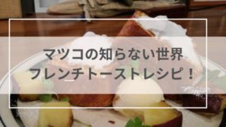 マツコの知らない世界フレンチトーストレシピ